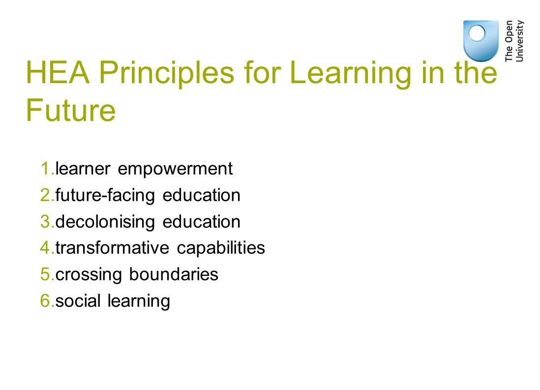 HEA Principles for Learning in the Future 1.learner empowerment 2.future-facing education 3.decolonising education 4.transformative capabilities 5.crossing boundaries 6.social learning
