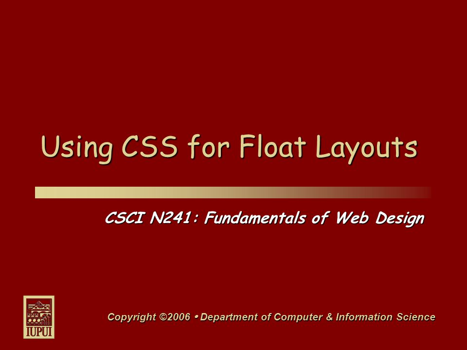 CSCI N241: Fundamentals of Web Design Copyright ©2006  Department of Computer & Information Science Using CSS for Float Layouts