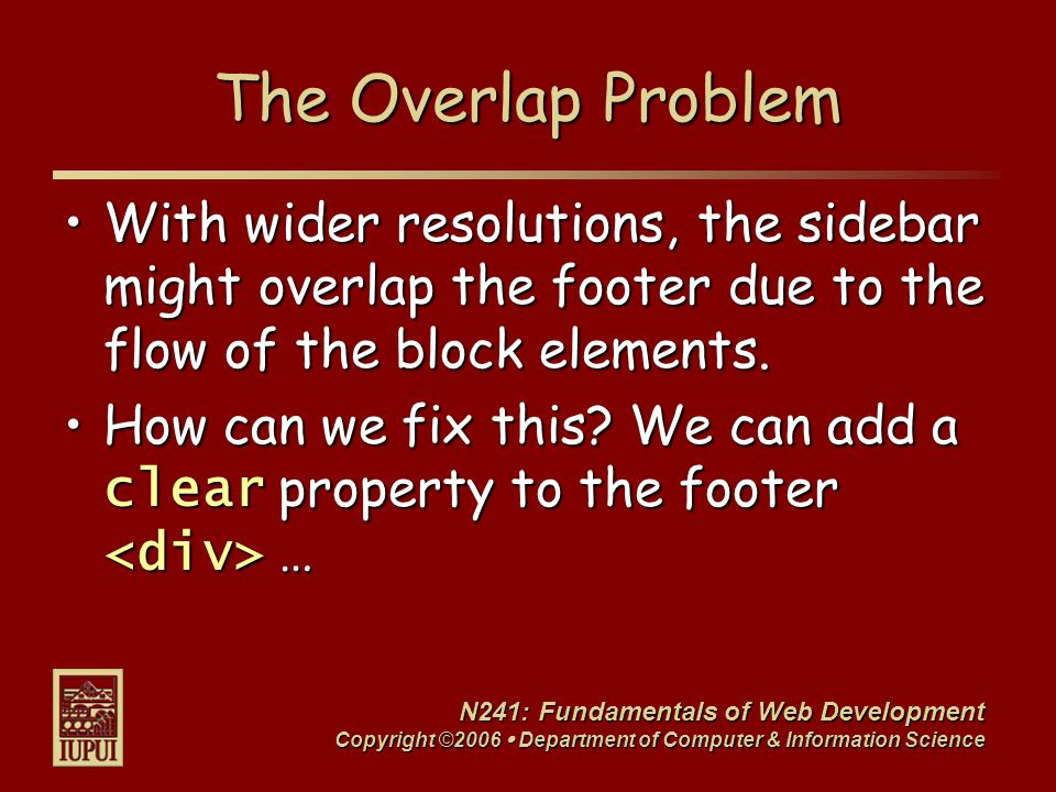 N241: Fundamentals of Web Development Copyright ©2006  Department of Computer & Information Science The Overlap Problem With wider resolutions, the sidebar might overlap the footer due to the flow of the block elements.With wider resolutions, the sidebar might overlap the footer due to the flow of the block elements.