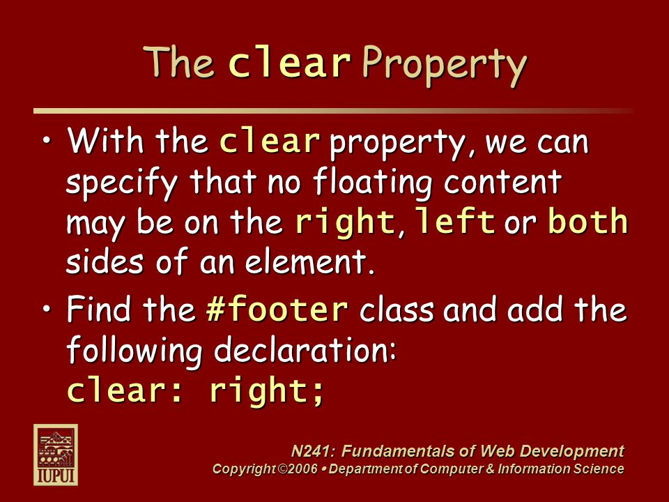 N241: Fundamentals of Web Development Copyright ©2006  Department of Computer & Information Science The clear Property With the clear property, we can specify that no floating content may be on the right, left or both sides of an element.With the clear property, we can specify that no floating content may be on the right, left or both sides of an element.