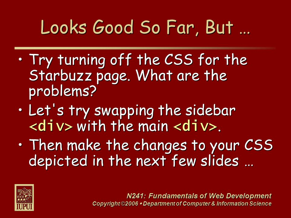 N241: Fundamentals of Web Development Copyright ©2006  Department of Computer & Information Science Looks Good So Far, But … Try turning off the CSS for the Starbuzz page.