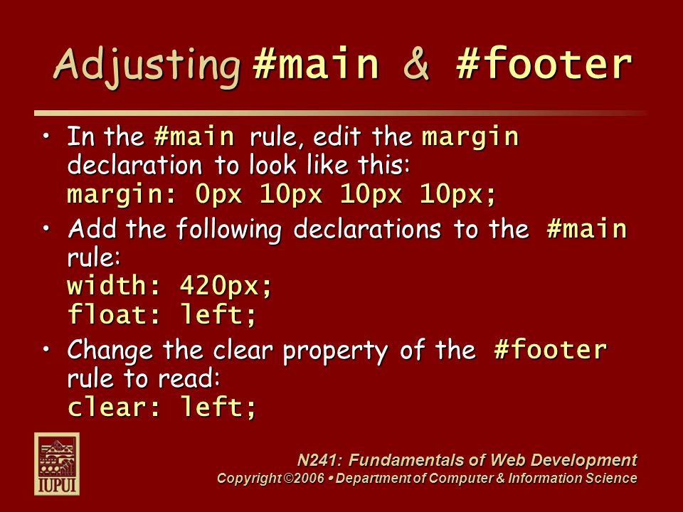 N241: Fundamentals of Web Development Copyright ©2006  Department of Computer & Information Science Adjusting #main & #footer In the #main rule, edit the margin declaration to look like this: margin: 0px 10px 10px 10px;In the #main rule, edit the margin declaration to look like this: margin: 0px 10px 10px 10px; Add the following declarations to the #main rule: width: 420px; float: left;Add the following declarations to the #main rule: width: 420px; float: left; Change the clear property of the #footer rule to read: clear: left;Change the clear property of the #footer rule to read: clear: left;