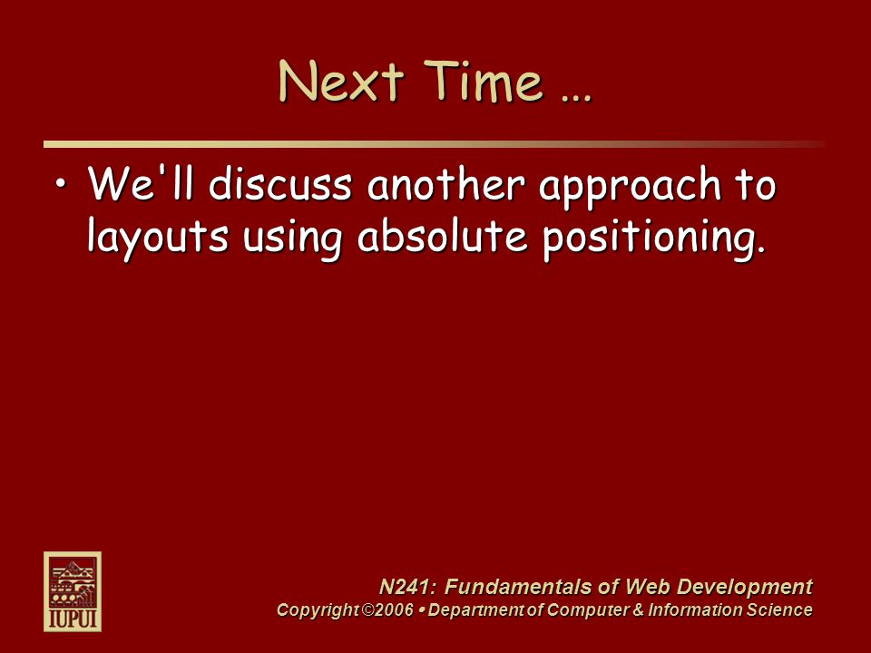 N241: Fundamentals of Web Development Copyright ©2006  Department of Computer & Information Science Next Time … We ll discuss another approach to layouts using absolute positioning.We ll discuss another approach to layouts using absolute positioning.