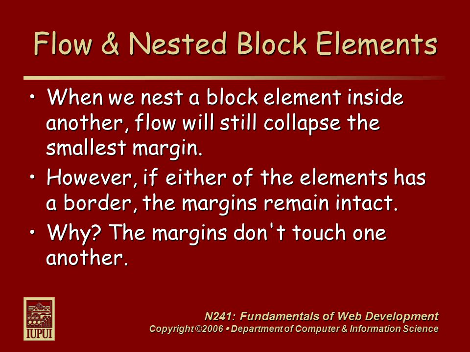 N241: Fundamentals of Web Development Copyright ©2006  Department of Computer & Information Science Floating an Element The float property takes an element and floats it as far left or right as it can. The float property takes an element and floats it as far left or right as it can. To float an element:To float an element: 1.Give the element an identity (id).