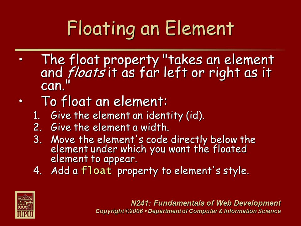N241: Fundamentals of Web Development Copyright ©2006  Department of Computer & Information Science Float … the Browser s View The browser renders elements using flow, from top to bottom.The browser renders elements using flow, from top to bottom.