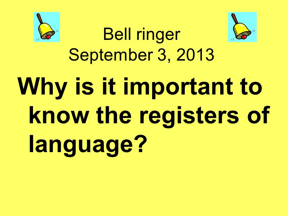 Bell ringer September 3, 2013 Why is it important to know the registers of language