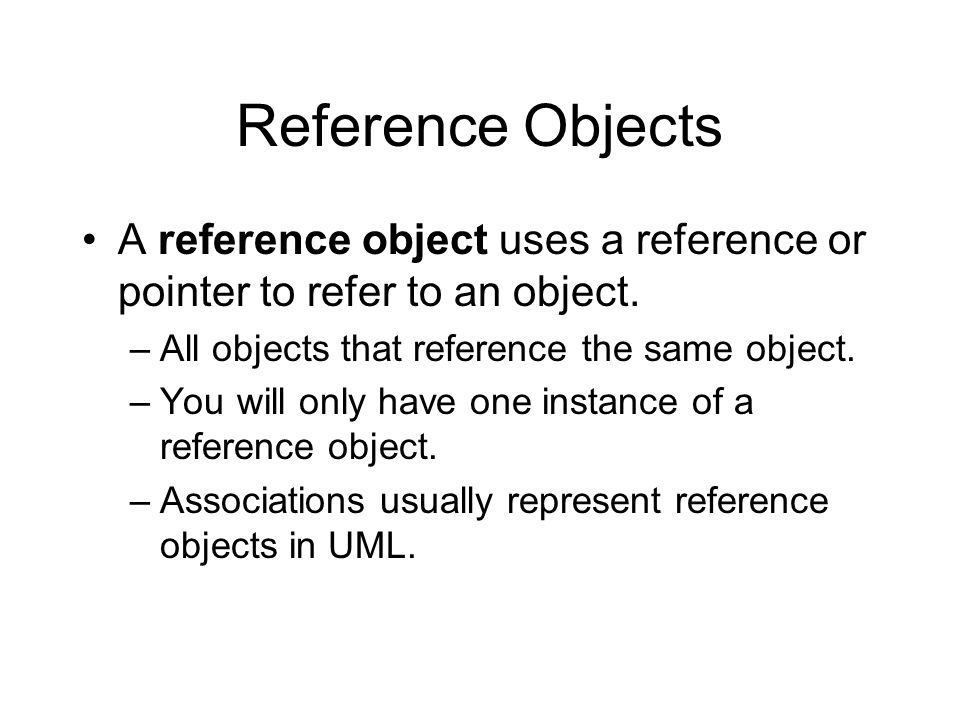 Reference Objects A reference object uses a reference or pointer to refer to an object.