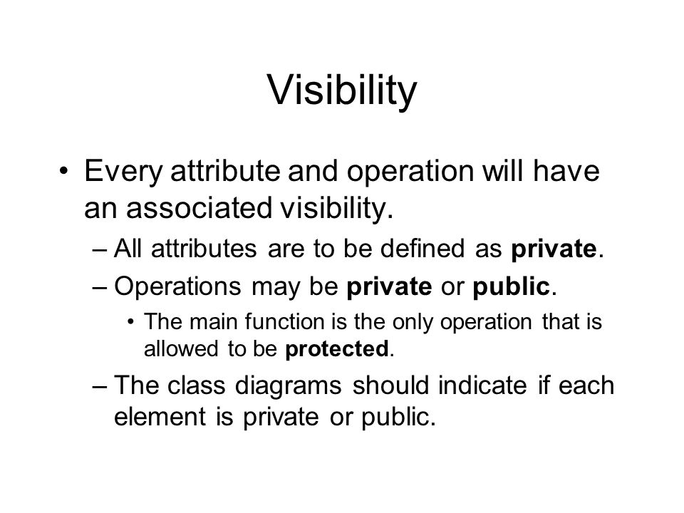 Visibility Every attribute and operation will have an associated visibility. –All attributes are to be defined as private. –Operations may be private