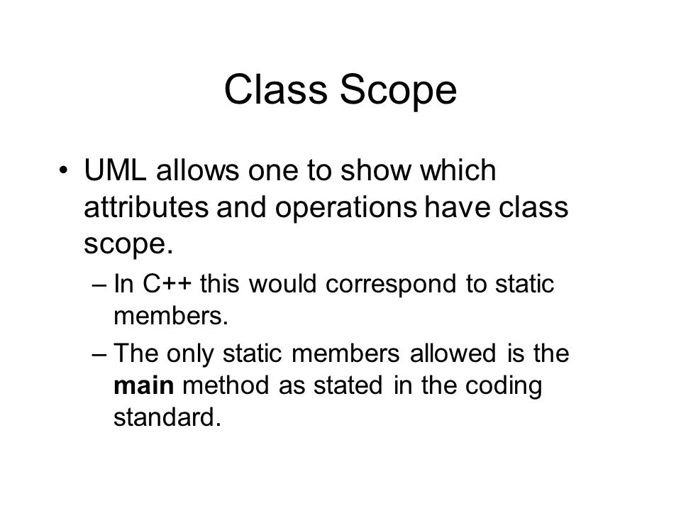 Class Scope UML allows one to show which attributes and operations have class scope.