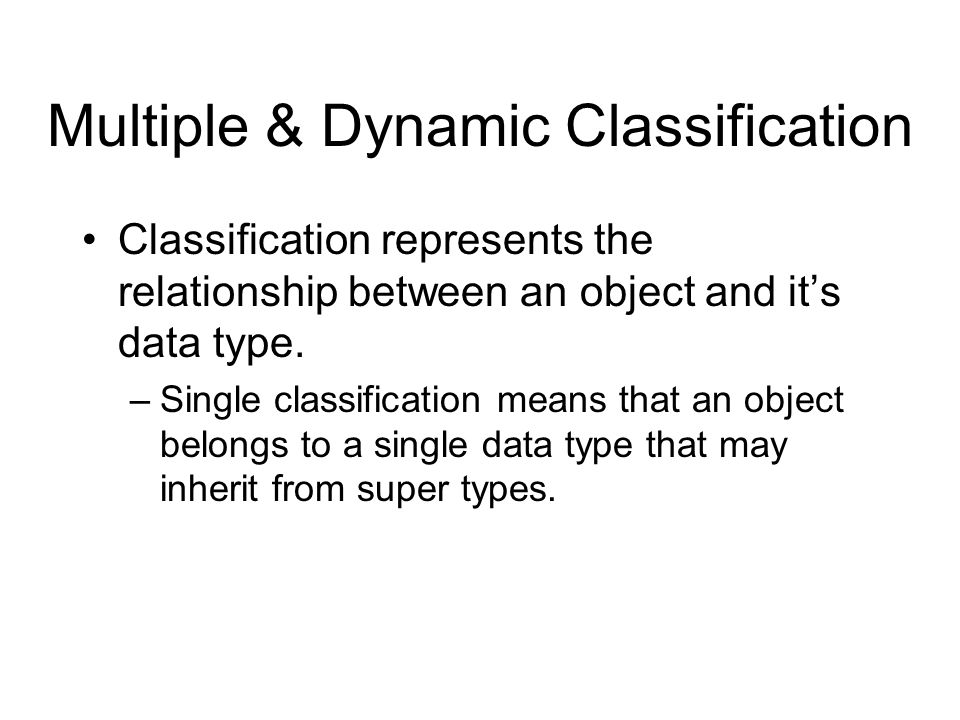 Multiple & Dynamic Classification Classification represents the relationship between an object and it's data type. –Single classification means that a