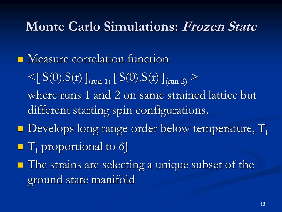 16 Monte Carlo Simulations: Frozen State Measure correlation function Measure correlation function where runs 1 and 2 on same strained lattice but different starting spin configurations.
