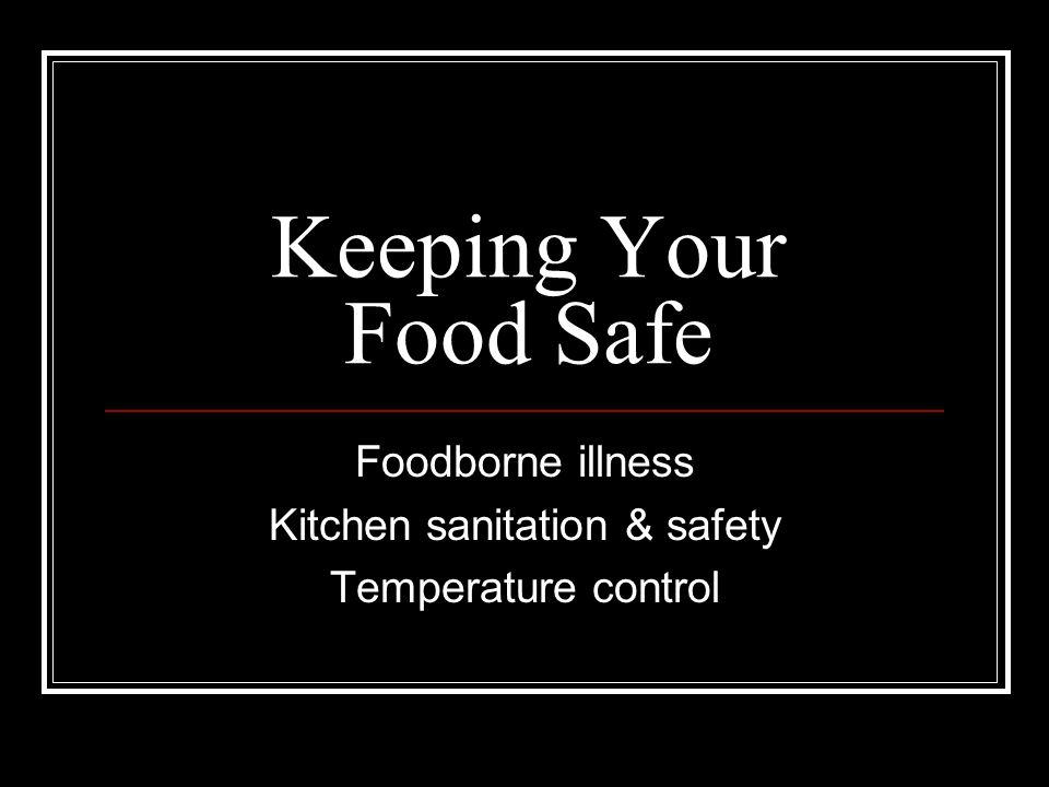 Keeping Your Food Safe Foodborne illness Kitchen sanitation & safety Temperature control