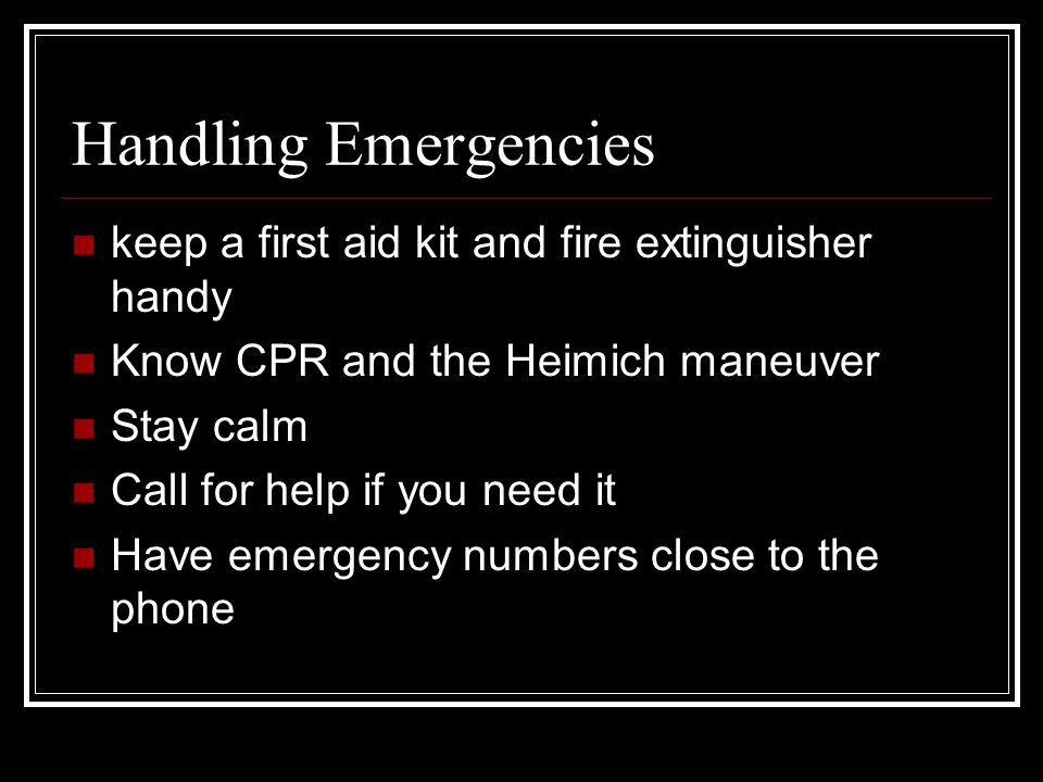 Handling Emergencies keep a first aid kit and fire extinguisher handy Know CPR and the Heimich maneuver Stay calm Call for help if you need it Have em
