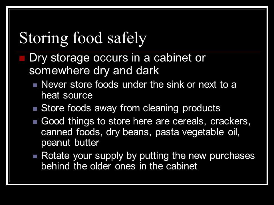 Storing food safely Dry storage occurs in a cabinet or somewhere dry and dark Never store foods under the sink or next to a heat source Store foods aw