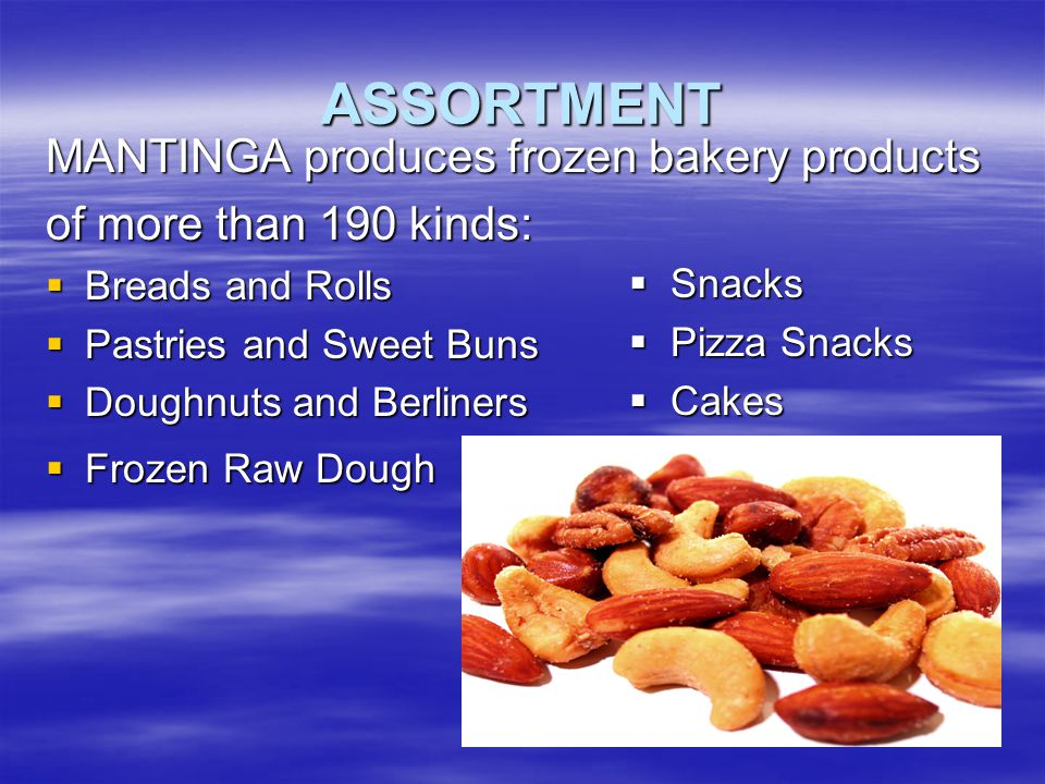 ASSORTMENT MANTINGA produces frozen bakery products of more than 190 kinds:  Breads and Rolls  Pastries and Sweet Buns  Doughnuts and Berliners  Frozen Raw Dough  Snacks  Pizza Snacks  Cakes