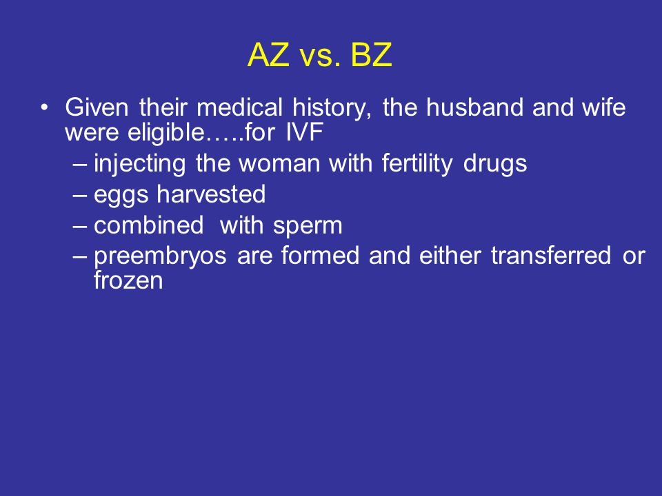 AZ vs. BZ Given their medical history, the husband and wife were eligible…..for IVF –injecting the woman with fertility drugs –eggs harvested –combine