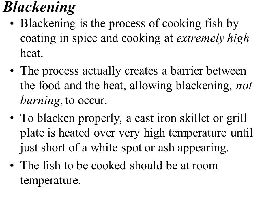 Blackening Blackening is the process of cooking fish by coating in spice and cooking at extremely high heat.