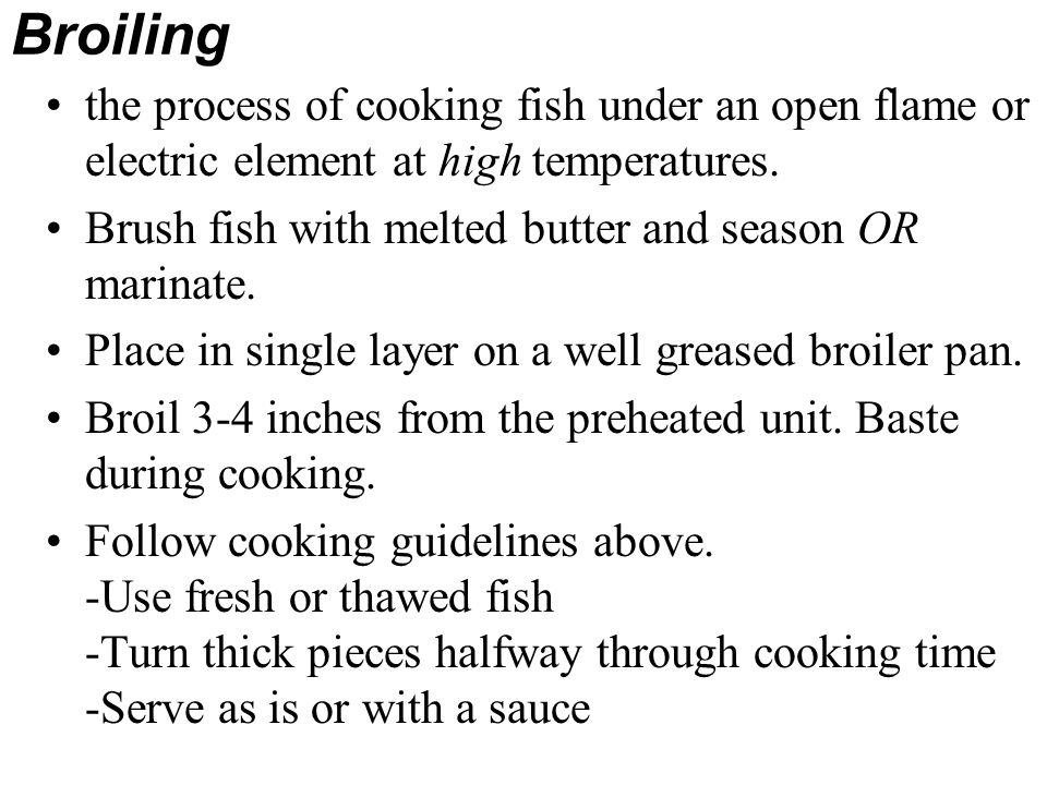 Broiling the process of cooking fish under an open flame or electric element at high temperatures. Brush fish with melted butter and season OR marinat
