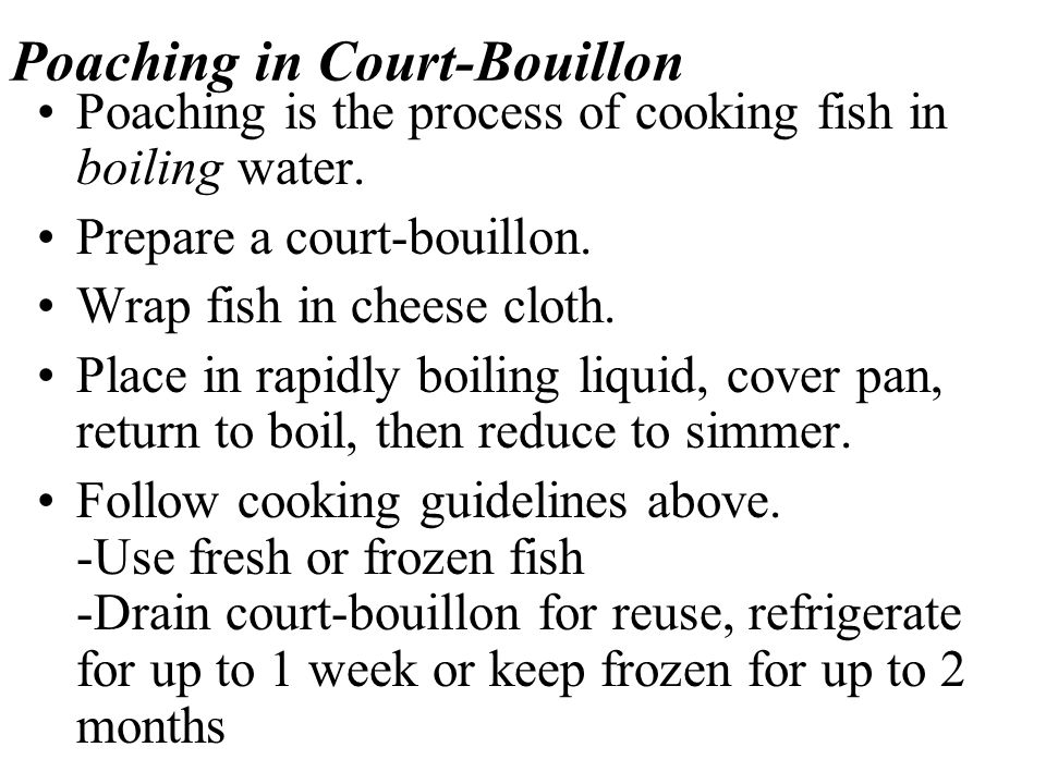Poaching in Court-Bouillon Poaching is the process of cooking fish in boiling water.