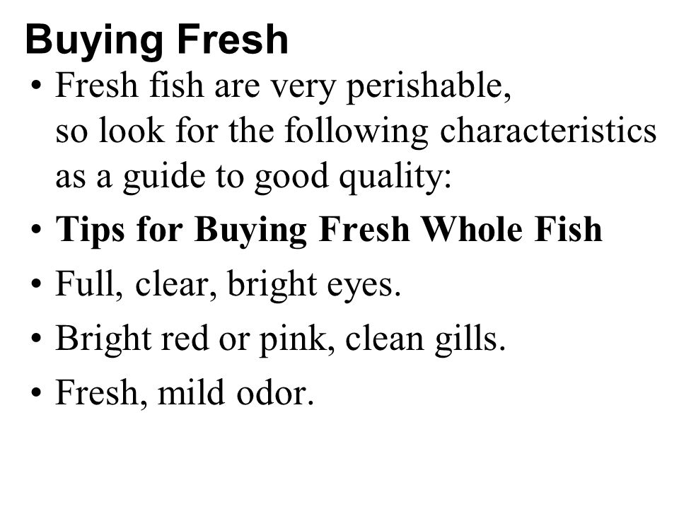 Buying Fresh Fresh fish are very perishable, so look for the following characteristics as a guide to good quality: Tips for Buying Fresh Whole Fish Full, clear, bright eyes.