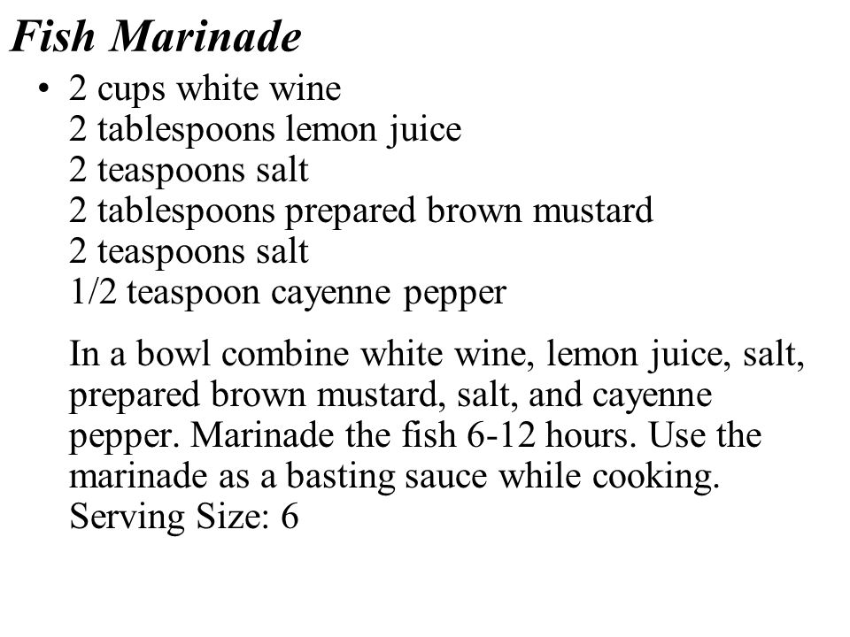 Fish Marinade 2 cups white wine 2 tablespoons lemon juice 2 teaspoons salt 2 tablespoons prepared brown mustard 2 teaspoons salt 1/2 teaspoon cayenne pepper In a bowl combine white wine, lemon juice, salt, prepared brown mustard, salt, and cayenne pepper.