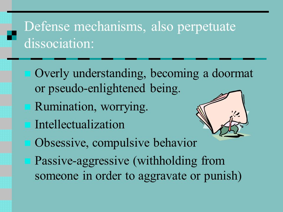 Defense mechanisms, also perpetuate dissociation: Overly understanding, becoming a doormat or pseudo-enlightened being.