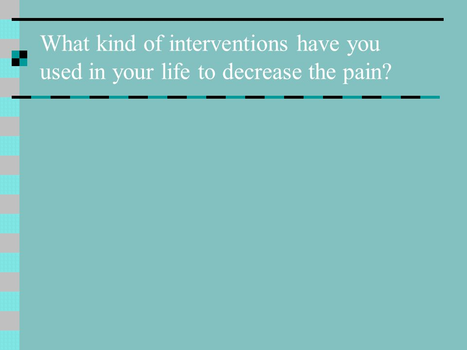 What kind of interventions have you used in your life to decrease the pain