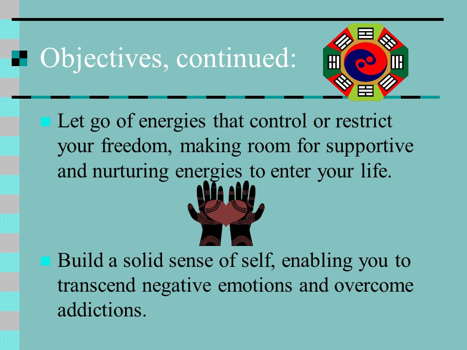 Objectives, continued: Let go of energies that control or restrict your freedom, making room for supportive and nurturing energies to enter your life.