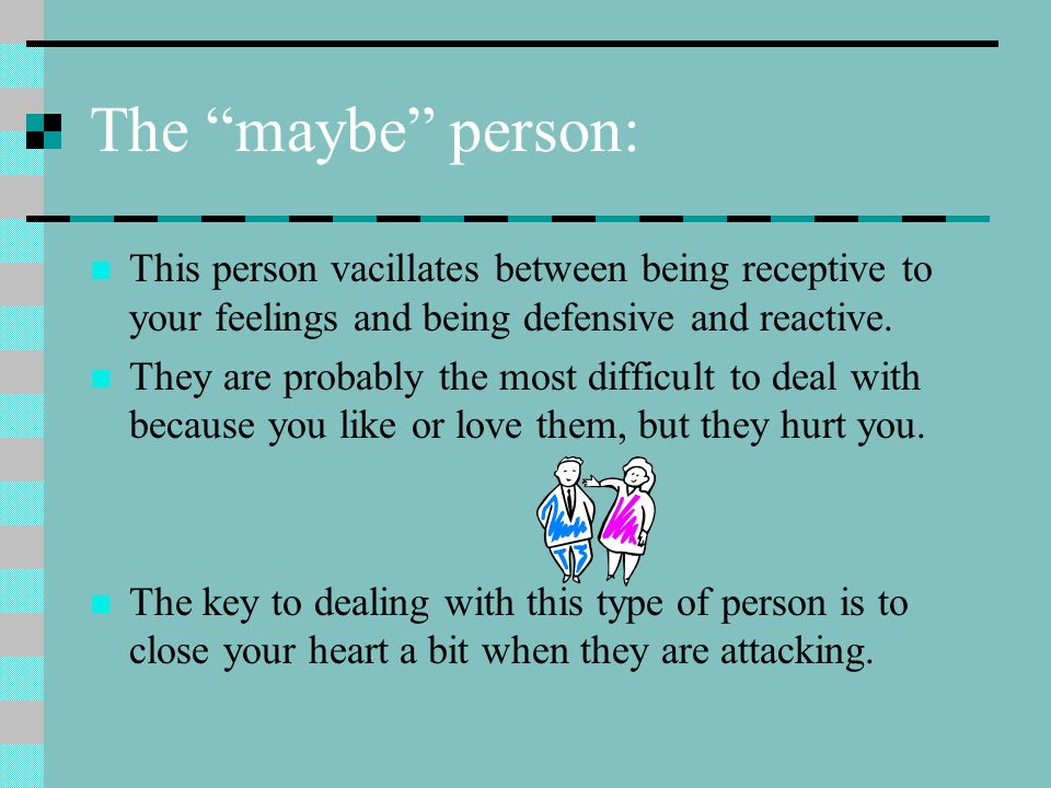 The maybe person: This person vacillates between being receptive to your feelings and being defensive and reactive.