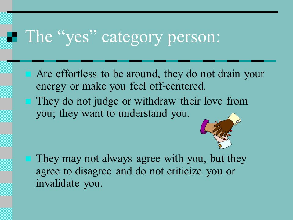 The yes category person: Are effortless to be around, they do not drain your energy or make you feel off-centered.