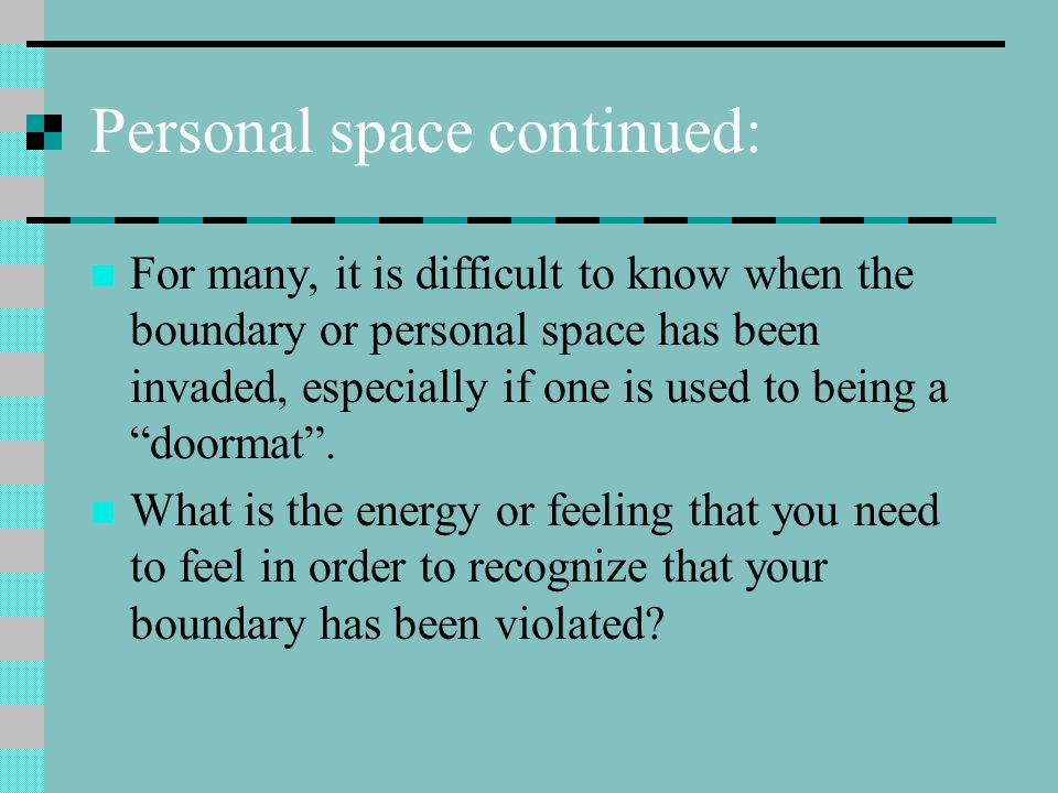 Personal space continued: For many, it is difficult to know when the boundary or personal space has been invaded, especially if one is used to being a doormat .