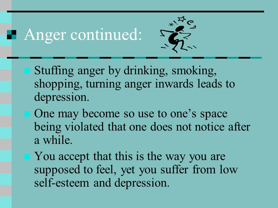 Anger continued: Stuffing anger by drinking, smoking, shopping, turning anger inwards leads to depression.