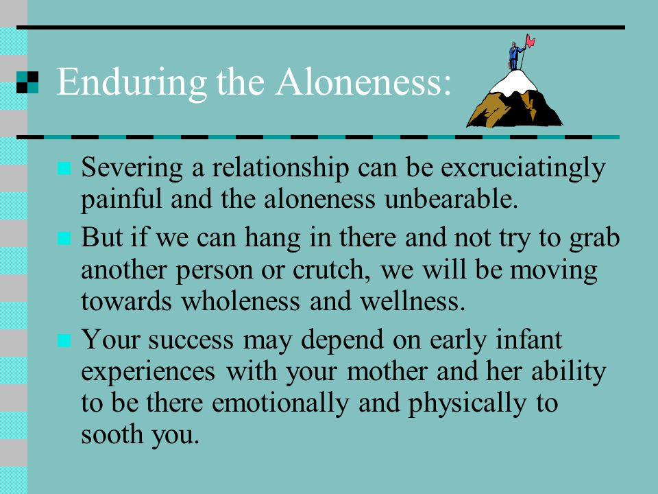 Enduring the Aloneness: Severing a relationship can be excruciatingly painful and the aloneness unbearable.