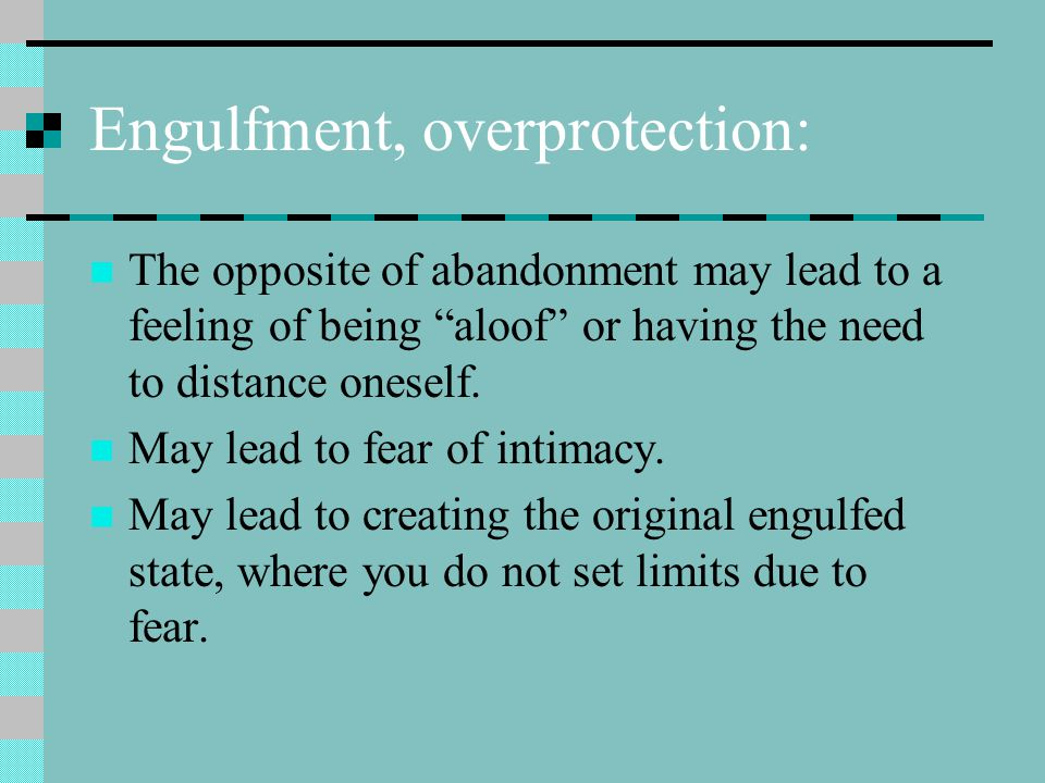 Engulfment, overprotection: The opposite of abandonment may lead to a feeling of being aloof or having the need to distance oneself.