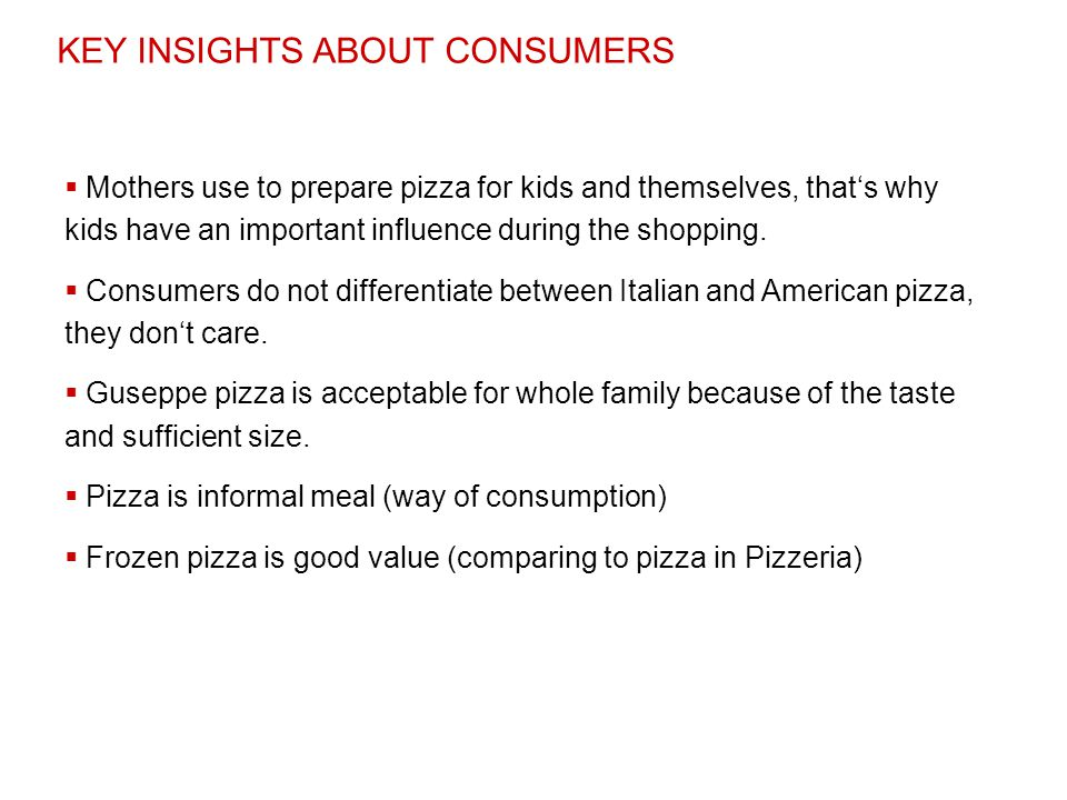 KEY INSIGHTS ABOUT CONSUMERS  Mothers use to prepare pizza for kids and themselves, that's why kids have an important influence during the shopping.