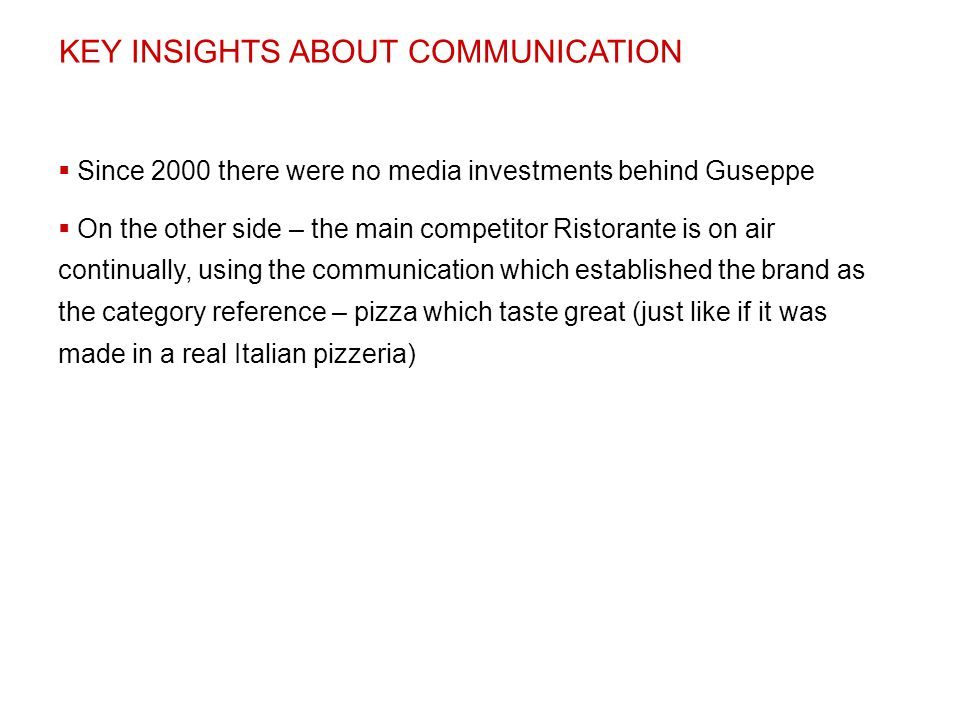 KEY INSIGHTS ABOUT COMMUNICATION  Since 2000 there were no media investments behind Guseppe  On the other side – the main competitor Ristorante is o