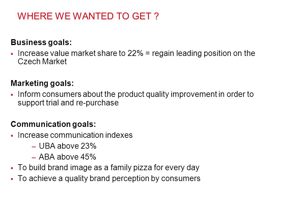 Business goals:  Increase value market share to 22% = regain leading position on the Czech Market Marketing goals:  Inform consumers about the produ