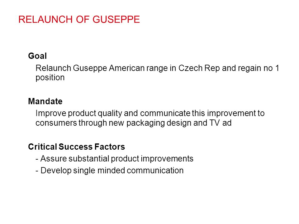 RELAUNCH OF GUSEPPE Goal Relaunch Guseppe American range in Czech Rep and regain no 1 position Mandate Improve product quality and communicate this im