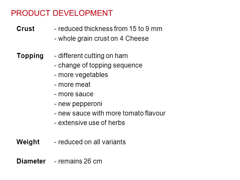 PRODUCT DEVELOPMENT Crust- reduced thickness from 15 to 9 mm - whole grain crust on 4 Cheese Topping- different cutting on ham - change of topping seq