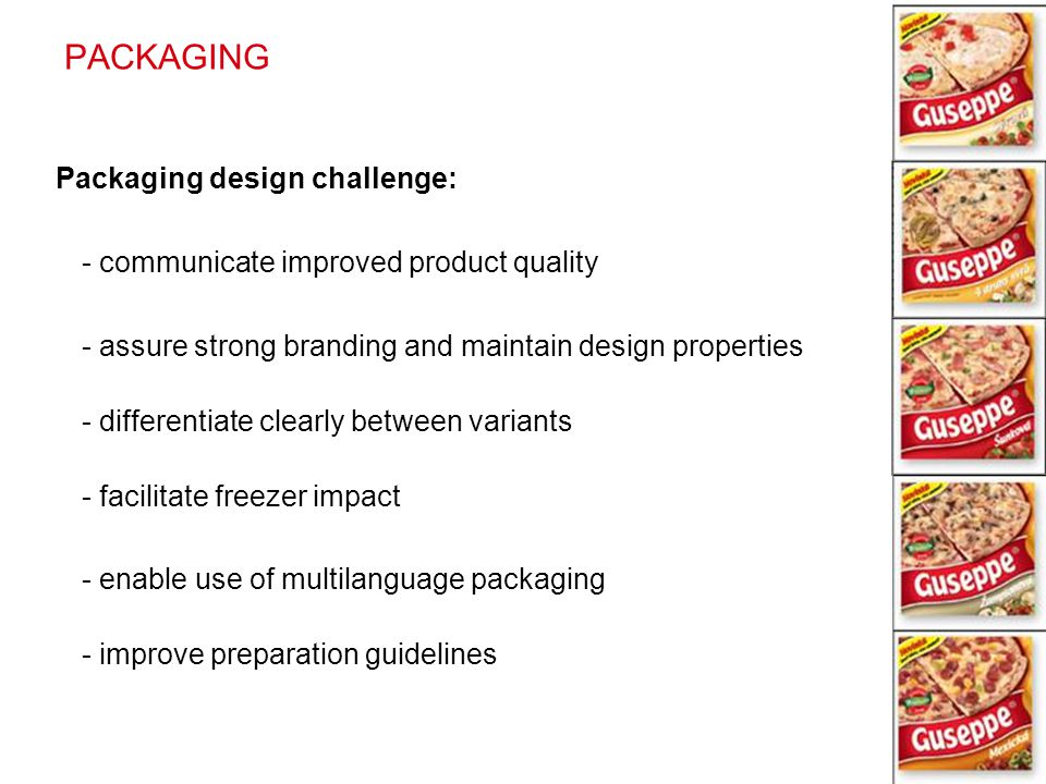 PACKAGING Packaging design challenge: - communicate improved product quality - assure strong branding and maintain design properties - differentiate c