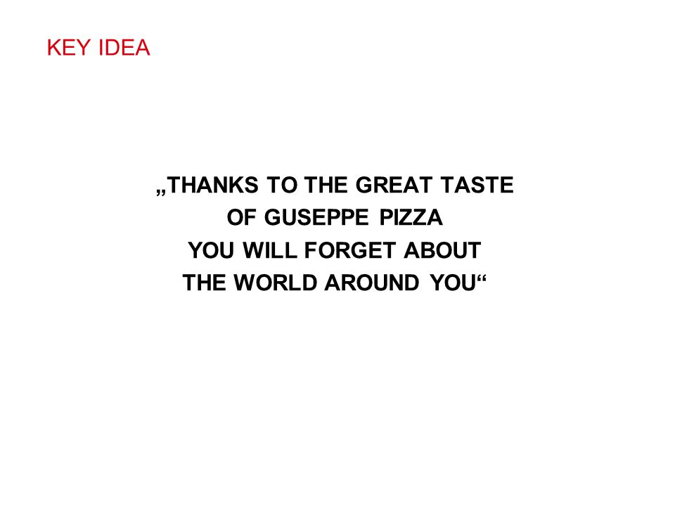 """""""THANKS TO THE GREAT TASTE OF GUSEPPE PIZZA YOU WILL FORGET ABOUT THE WORLD AROUND YOU"""" KEY IDEA"""