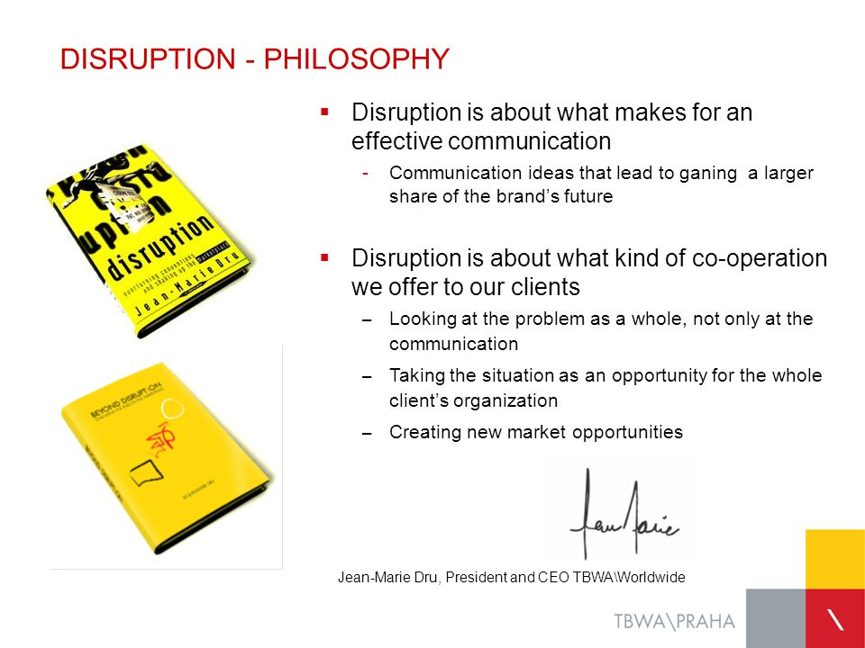HOW DISRUPTION WORKS Way to change the market rules which helps realizing the company vision Where we are NOW, identification of conventions CONVENTION DISRUPTIVE IDEA VISION Where we want to be TOMORROW, identification of company vision