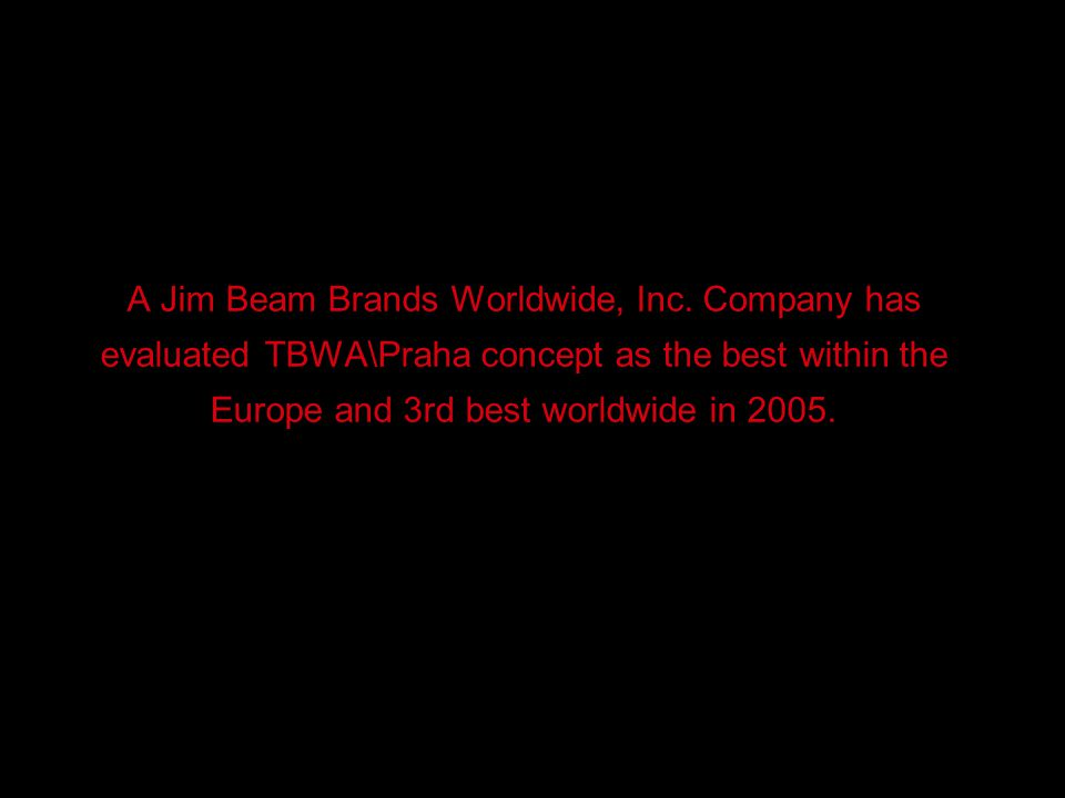 A Jim Beam Brands Worldwide, Inc. Company has evaluated TBWA\Praha concept as the best within the Europe and 3rd best worldwide in 2005.