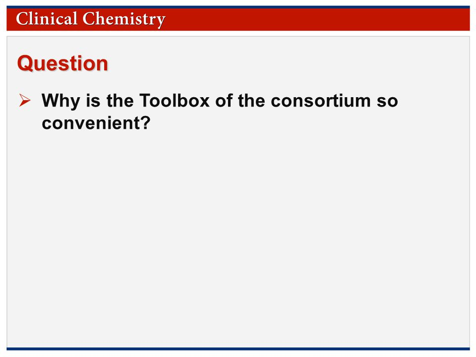 © Copyright 2009 by the American Association for Clinical Chemistry Question  Why is the Toolbox of the consortium so convenient?