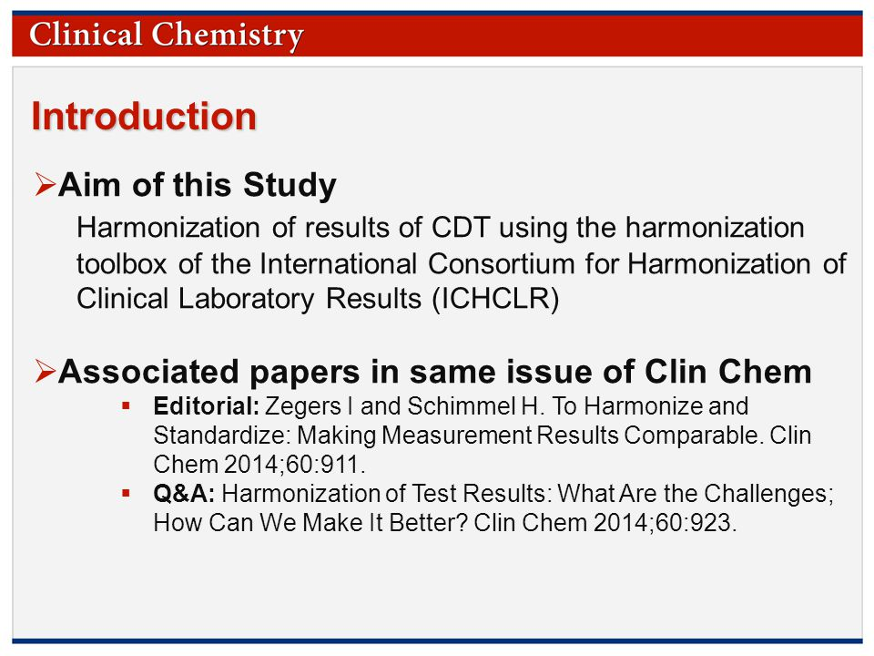 © Copyright 2009 by the American Association for Clinical Chemistry Introduction  Aim of this Study Harmonization of results of CDT using the harmonization toolbox of the International Consortium for Harmonization of Clinical Laboratory Results (ICHCLR)  Associated papers in same issue of Clin Chem  Editorial: Zegers I and Schimmel H.