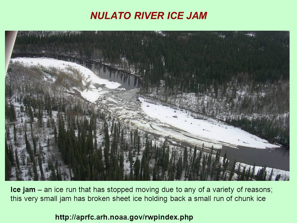 NULATO RIVER ICE JAM Ice jam – an ice run that has stopped moving due to any of a variety of reasons; this very small jam has broken sheet ice holding back a small run of chunk ice http://aprfc.arh.noaa.gov/rwpindex.php