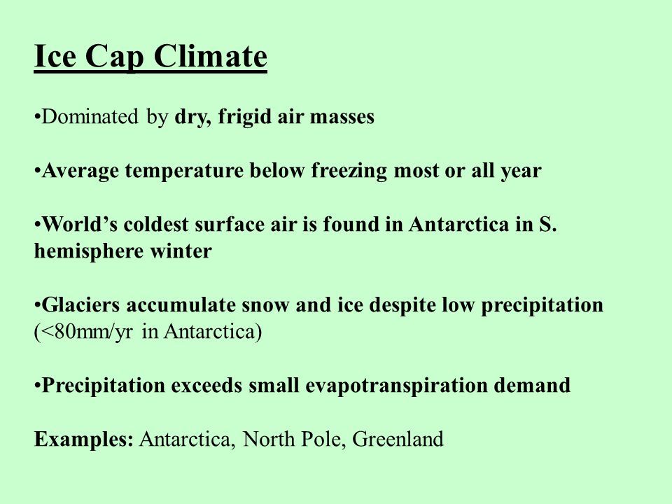 Ice Cap Climate Dominated by dry, frigid air masses Average temperature below freezing most or all year World's coldest surface air is found in Antarctica in S.