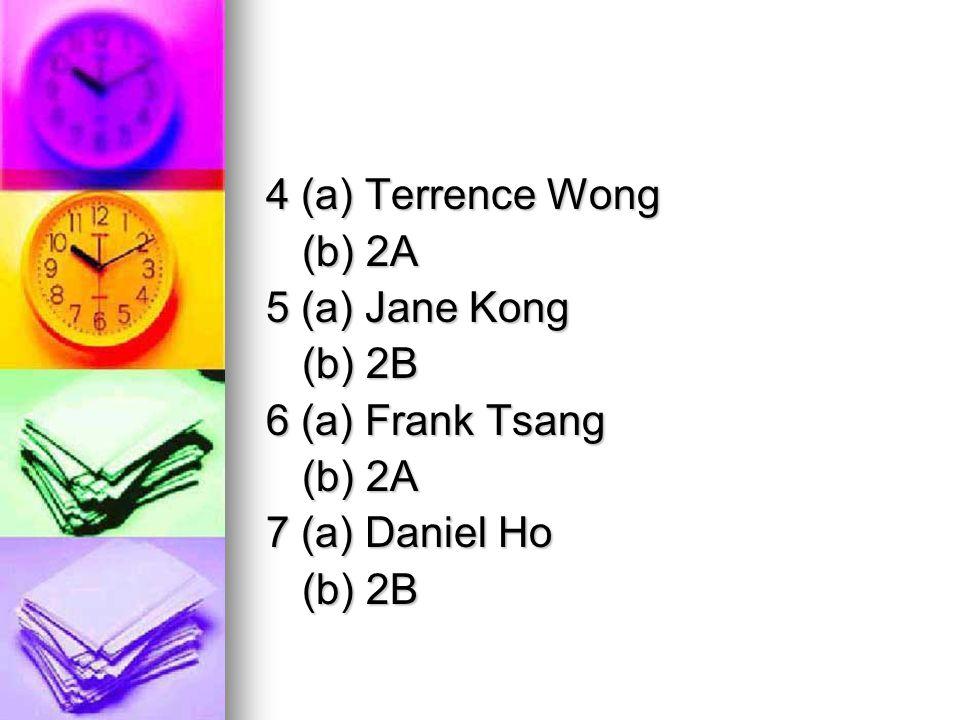 4 (a) Terrence Wong (b) 2A 5 (a) Jane Kong (b) 2B 6 (a) Frank Tsang (b) 2A 7 (a) Daniel Ho (b) 2B