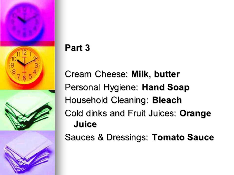 Part 3 Cream Cheese: Milk, butter Personal Hygiene: Hand Soap Household Cleaning: Bleach Cold dinks and Fruit Juices: Orange Juice Sauces & Dressings: Tomato Sauce