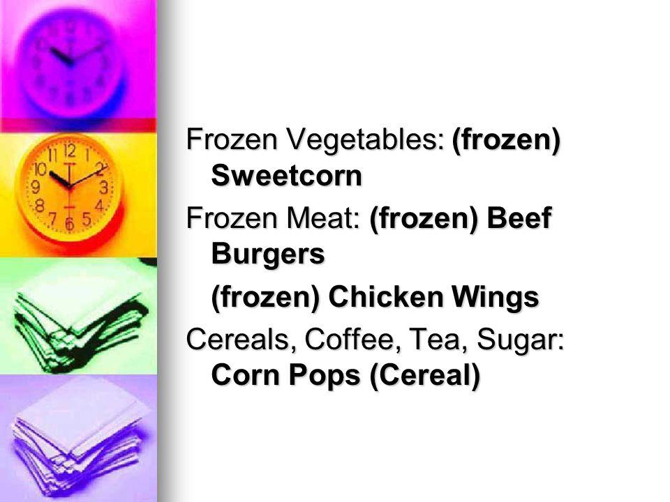 Frozen Vegetables: (frozen) Sweetcorn Frozen Meat: (frozen) Beef Burgers (frozen) Chicken Wings Cereals, Coffee, Tea, Sugar: Corn Pops (Cereal)